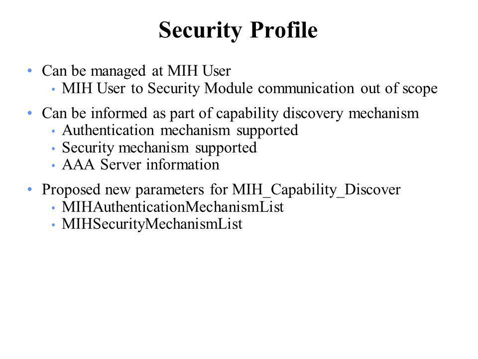 Security Profile Can be managed at MIH User MIH User to Security Module communication out of scope Can be informed as part of capability discovery mechanism Authentication mechanism supported Security mechanism supported AAA Server information Proposed new parameters for MIH_Capability_Discover MIHAuthenticationMechanismList MIHSecurityMechanismList