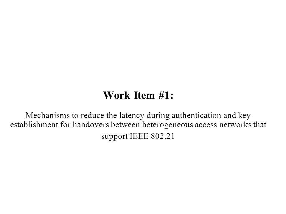 Work Item #1: Mechanisms to reduce the latency during authentication and key establishment for handovers between heterogeneous access networks that support IEEE 802.21