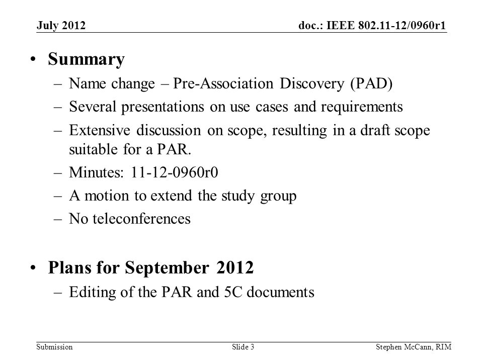 doc.: IEEE 802.11-12/0960r1 Submission July 2012 Stephen McCann, RIMSlide 3 Summary –Name change – Pre-Association Discovery (PAD) –Several presentations on use cases and requirements –Extensive discussion on scope, resulting in a draft scope suitable for a PAR.