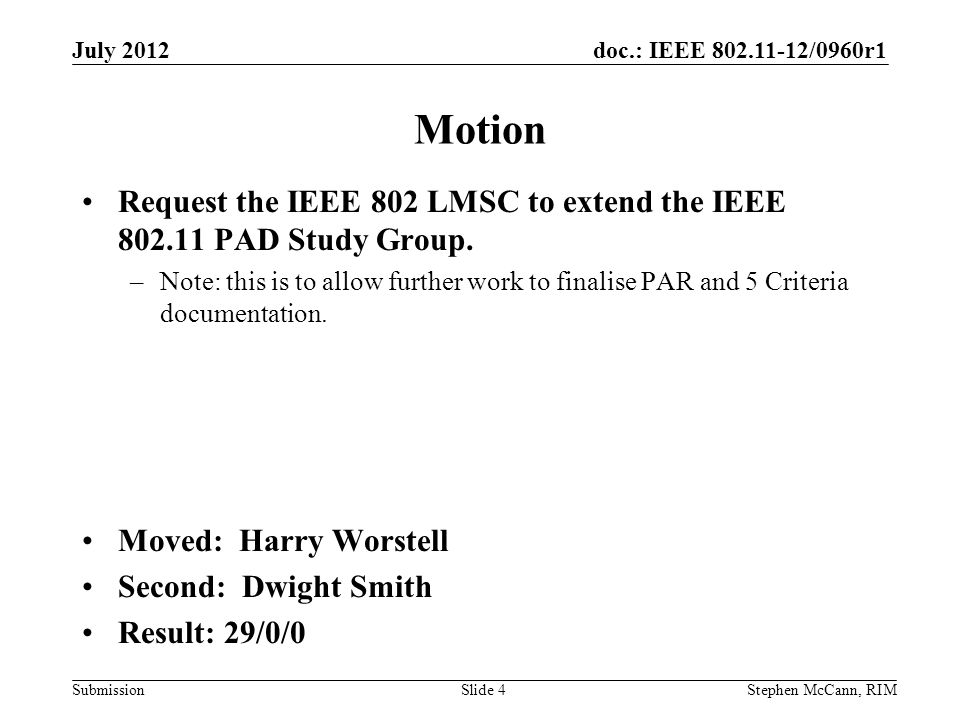 doc.: IEEE 802.11-12/0960r1 Submission July 2012 Stephen McCann, RIMSlide 4 Motion Request the IEEE 802 LMSC to extend the IEEE 802.11 PAD Study Group.