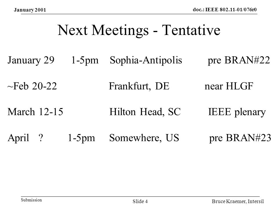 doc.: IEEE /076r0 Submission Bruce Kraemer, IntersilSlide 4 Next Meetings - Tentative January pm Sophia-Antipolis pre BRAN#22 ~Feb Frankfurt, DE near HLGF March Hilton Head, SC IEEE plenary April .