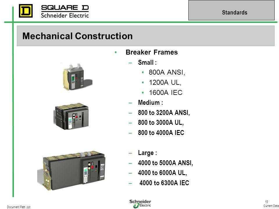 15 Current Date Standards Document Path..ppt Mechanical Construction Breaker Frames – Small : 800A ANSI, 1200A UL, 1600A IEC – Medium : – 800 to 3200A
