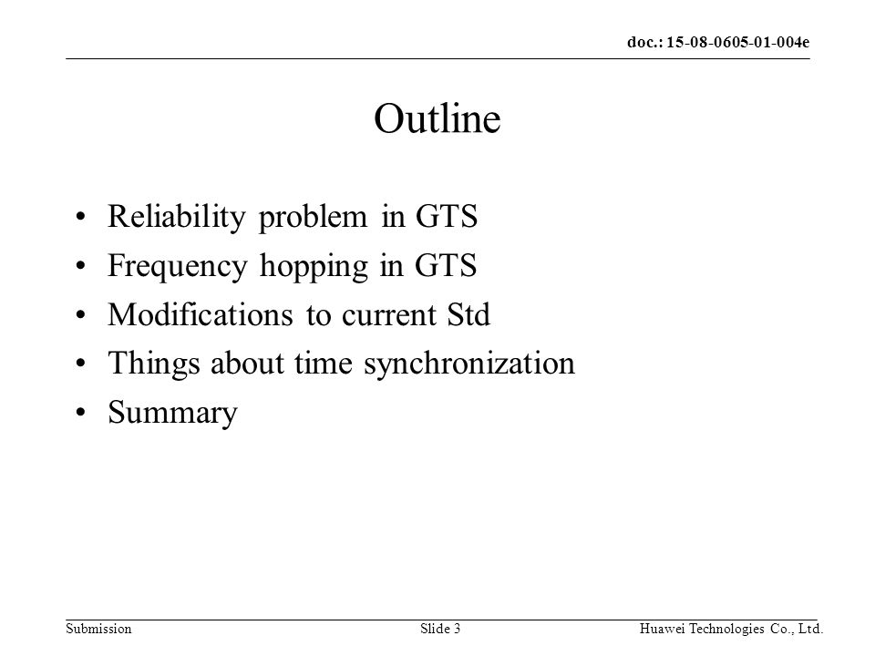 doc.: e Submission Huawei Technologies Co., Ltd.Slide 3 Outline Reliability problem in GTS Frequency hopping in GTS Modifications to current Std Things about time synchronization Summary