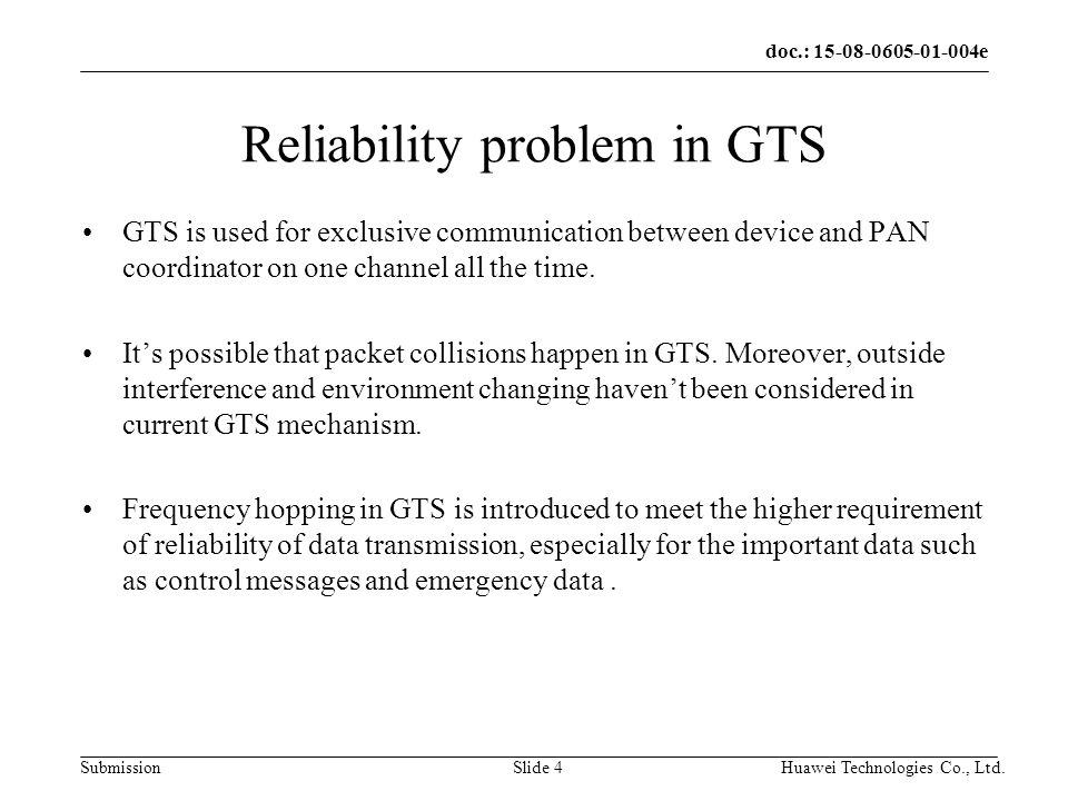 doc.: e Submission Huawei Technologies Co., Ltd.Slide 4 Reliability problem in GTS GTS is used for exclusive communication between device and PAN coordinator on one channel all the time.