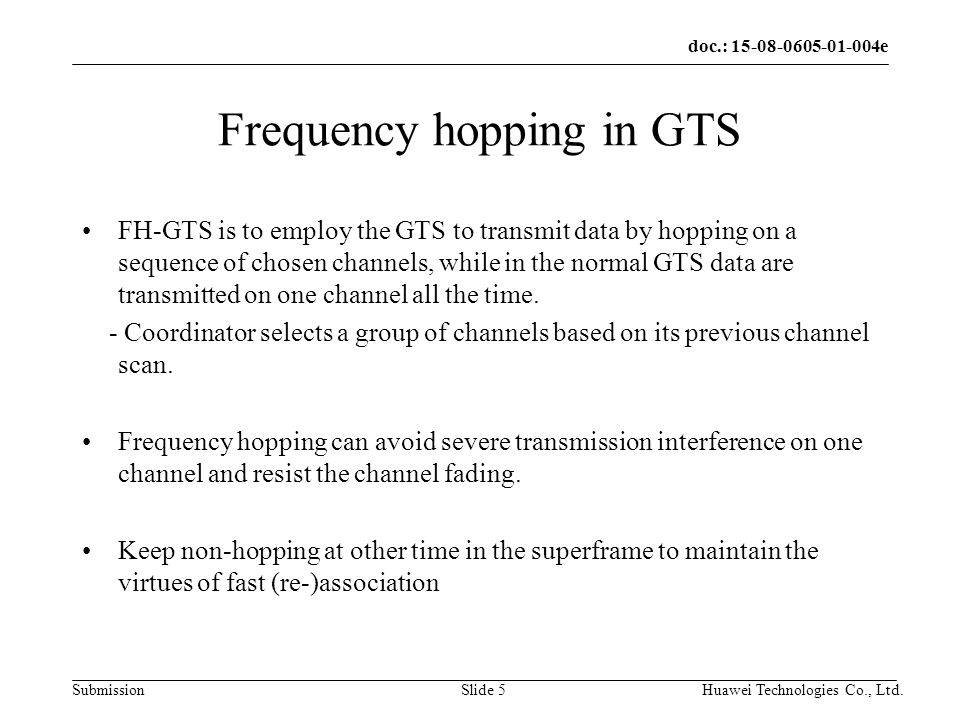 doc.: 15-08-0605-01-004e Submission Huawei Technologies Co., Ltd.Slide 5 Frequency hopping in GTS FH-GTS is to employ the GTS to transmit data by hopping on a sequence of chosen channels, while in the normal GTS data are transmitted on one channel all the time.