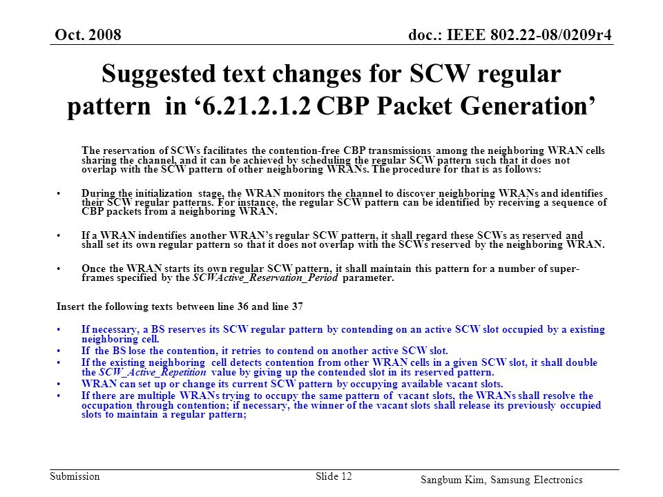 doc.: IEEE /0209r4 Submission Suggested text changes for SCW regular pattern in CBP Packet Generation The reservation of SCWs facilitates the contention-free CBP transmissions among the neighboring WRAN cells sharing the channel, and it can be achieved by scheduling the regular SCW pattern such that it does not overlap with the SCW pattern of other neighboring WRANs.