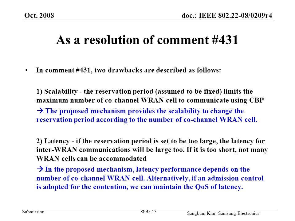 doc.: IEEE /0209r4 Submission As a resolution of comment #431 In comment #431, two drawbacks are described as follows: 1) Scalability - the reservation period (assumed to be fixed) limits the maximum number of co-channel WRAN cell to communicate using CBP The proposed mechanism provides the scalability to change the reservation period according to the number of co-channel WRAN cell.