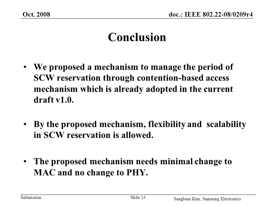 doc.: IEEE 802.22-08/0209r4 Submission Conclusion We proposed a mechanism to manage the period of SCW reservation through contention-based access mechanism which is already adopted in the current draft v1.0.