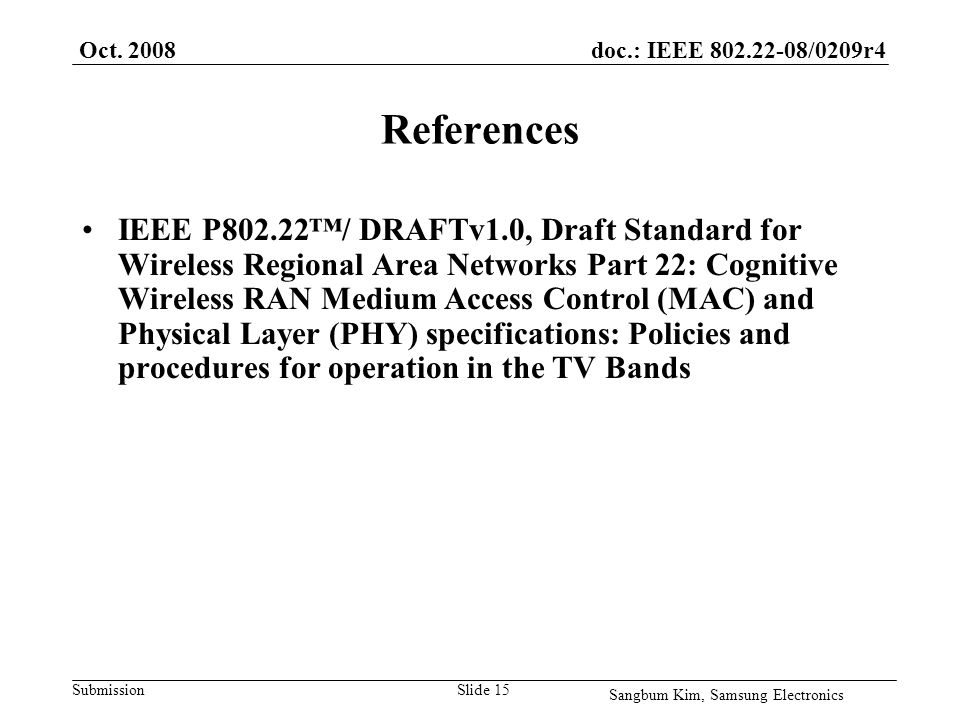 doc.: IEEE /0209r4 SubmissionSlide 15 References IEEE P802.22/ DRAFTv1.0, Draft Standard for Wireless Regional Area Networks Part 22: Cognitive Wireless RAN Medium Access Control (MAC) and Physical Layer (PHY) specifications: Policies and procedures for operation in the TV Bands Sangbum Kim, Samsung Electronics Oct.
