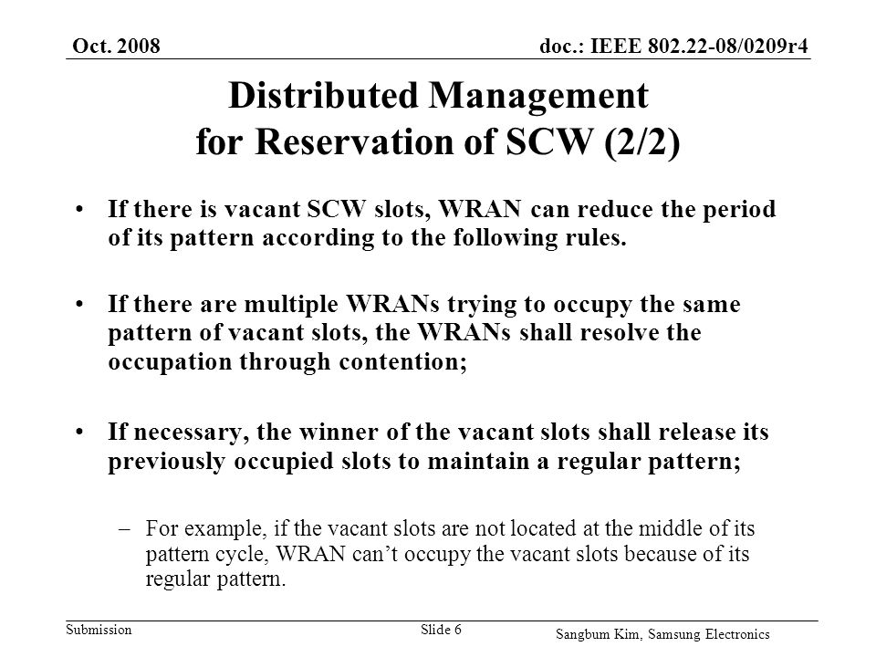 doc.: IEEE 802.22-08/0209r4 Submission Distributed Management for Reservation of SCW (2/2) If there is vacant SCW slots, WRAN can reduce the period of its pattern according to the following rules.