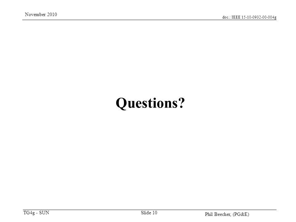 doc.: IEEE 15-10-0932-00-004g TG4g - SUN November 2010 Phil Beecher, (PG&E) Slide 10 Questions?
