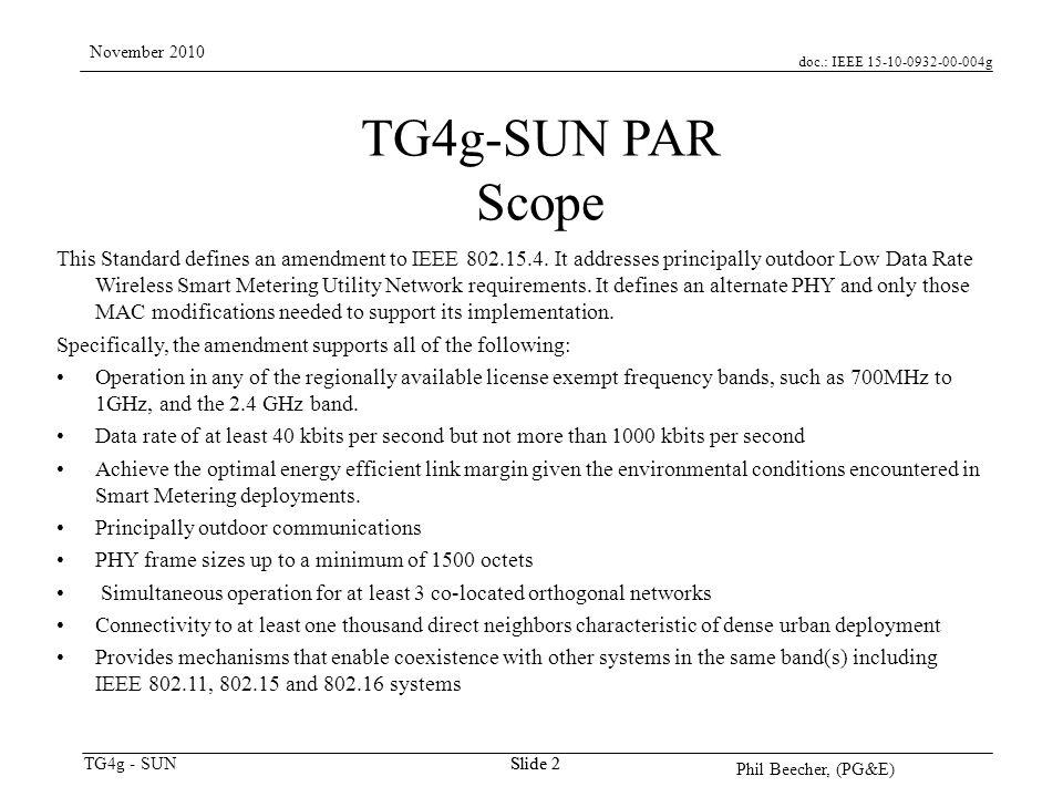 doc.: IEEE 15-10-0932-00-004g TG4g - SUN November 2010 Phil Beecher, (PG&E) Slide 2 TG4g-SUN PAR Scope This Standard defines an amendment to IEEE 802.