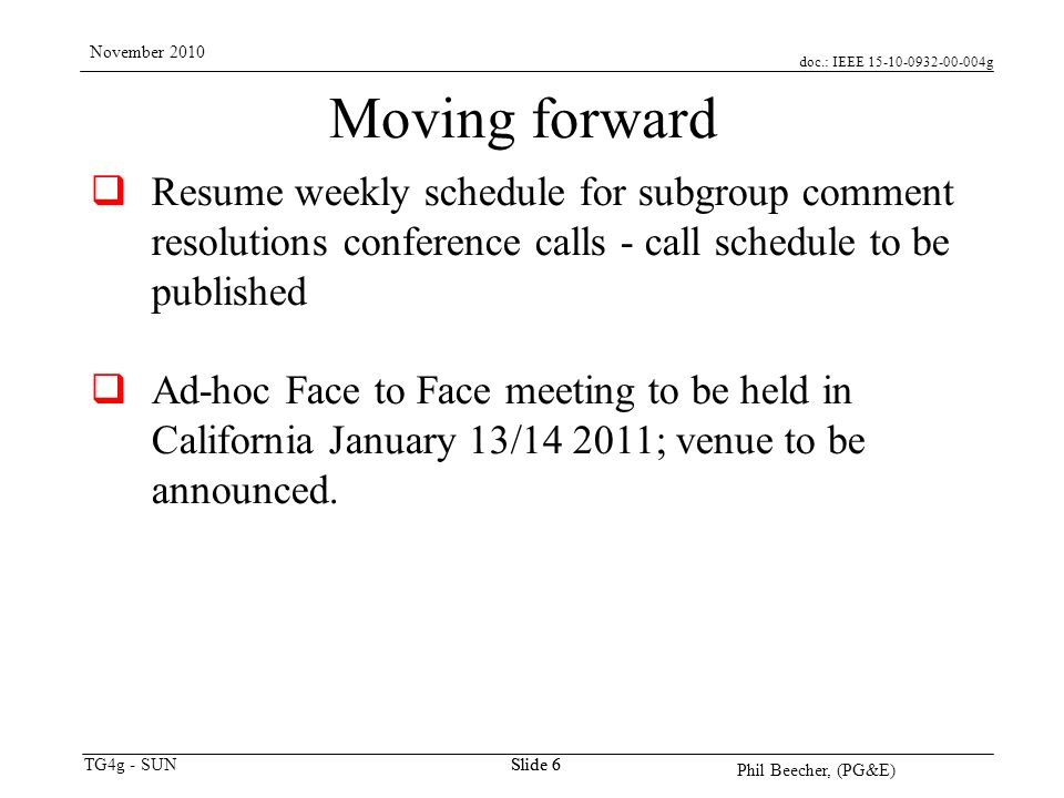 doc.: IEEE 15-10-0932-00-004g TG4g - SUN November 2010 Phil Beecher, (PG&E) Slide 6 Moving forward Resume weekly schedule for subgroup comment resolutions conference calls - call schedule to be published Ad-hoc Face to Face meeting to be held in California January 13/14 2011; venue to be announced.