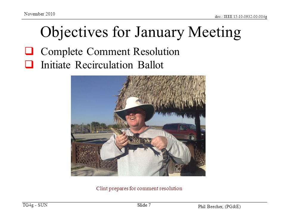 doc.: IEEE 15-10-0932-00-004g TG4g - SUN November 2010 Phil Beecher, (PG&E) Slide 7 Objectives for January Meeting Complete Comment Resolution Initiate Recirculation Ballot Clint prepares for comment resolution