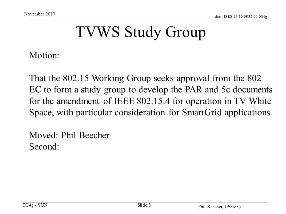 doc.: IEEE 15-10-0932-00-004g TG4g - SUN November 2010 Phil Beecher, (PG&E) Slide 8 TVWS Study Group Motion: That the 802.15 Working Group seeks approval from the 802 EC to form a study group to develop the PAR and 5c documents for the amendment of IEEE 802.15.4 for operation in TV White Space, with particular consideration for SmartGrid applications.