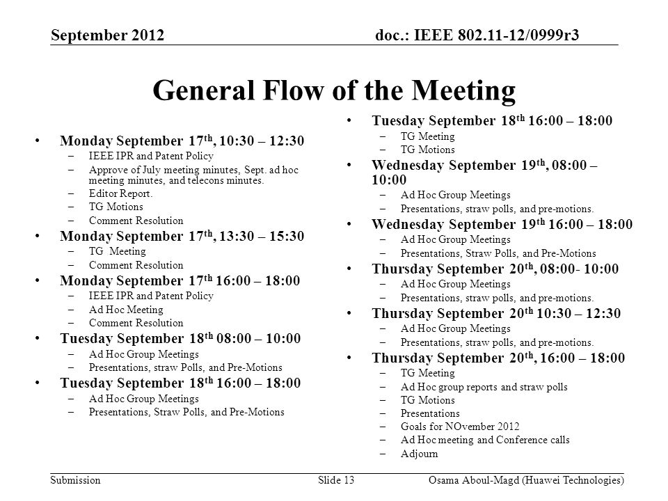 doc.: IEEE 802.11-12/0999r3 Submission September 2012 Osama Aboul-Magd (Huawei Technologies)Slide 13 General Flow of the Meeting Monday September 17 th, 10:30 – 12:30 –IEEE IPR and Patent Policy –Approve of July meeting minutes, Sept.