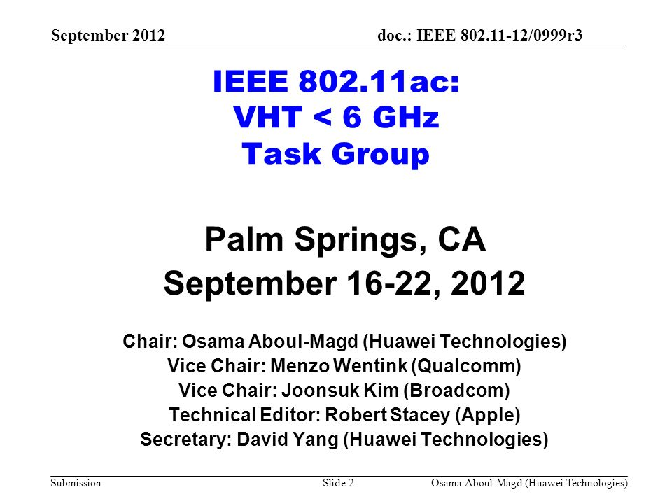 doc.: IEEE 802.11-12/0999r3 Submission IEEE 802.11ac: VHT < 6 GHz Task Group Palm Springs, CA September 16-22, 2012 Chair: Osama Aboul-Magd (Huawei Technologies) Vice Chair: Menzo Wentink (Qualcomm) Vice Chair: Joonsuk Kim (Broadcom) Technical Editor: Robert Stacey (Apple) Secretary: David Yang (Huawei Technologies) September 2012 Osama Aboul-Magd (Huawei Technologies)Slide 2