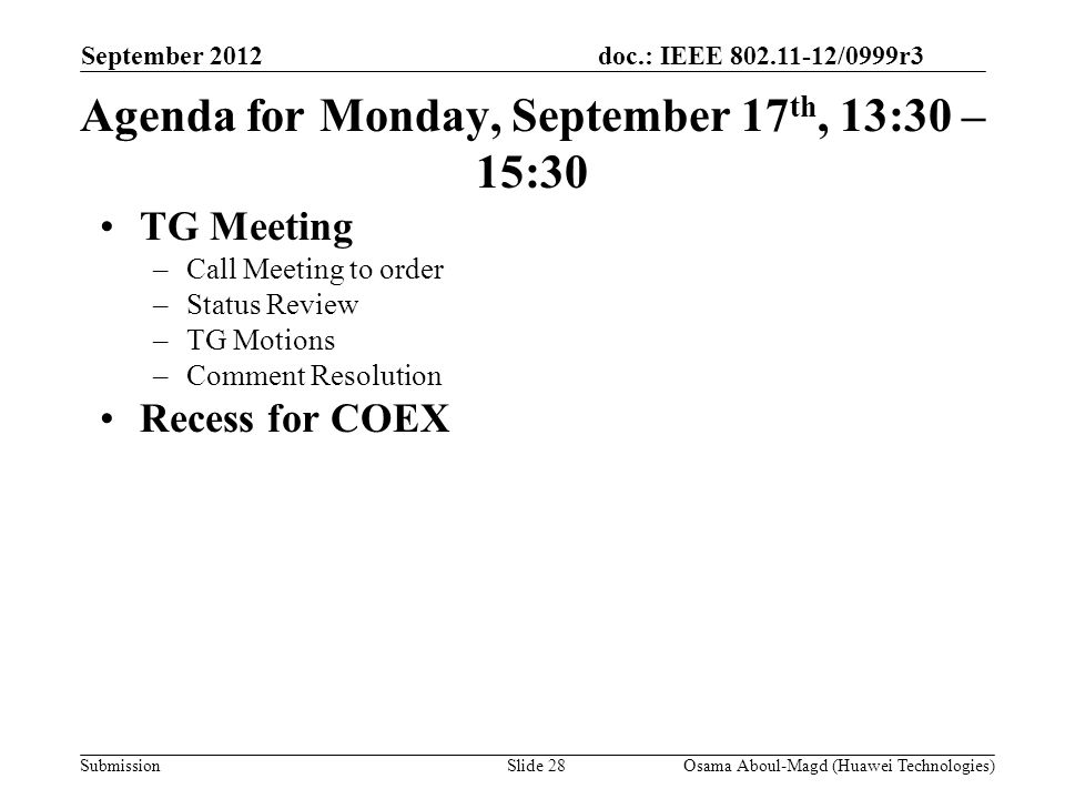 doc.: IEEE 802.11-12/0999r3 Submission Agenda for Monday, September 17 th, 13:30 – 15:30 TG Meeting –Call Meeting to order –Status Review –TG Motions –Comment Resolution Recess for COEX September 2012 Osama Aboul-Magd (Huawei Technologies)Slide 28