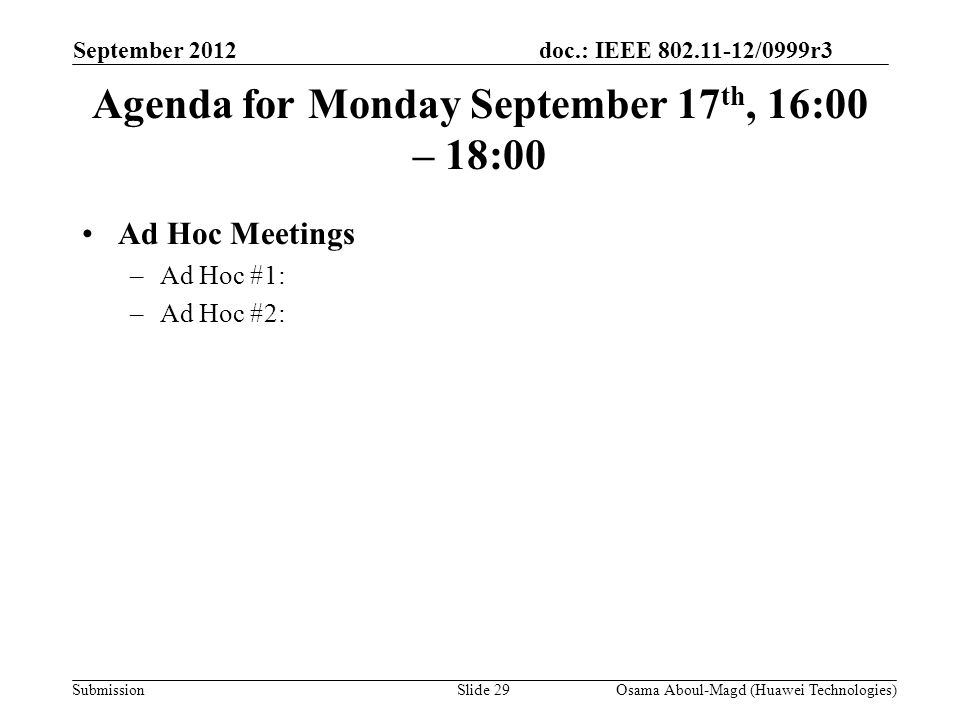 doc.: IEEE 802.11-12/0999r3 Submission Agenda for Monday September 17 th, 16:00 – 18:00 Ad Hoc Meetings –Ad Hoc #1: –Ad Hoc #2: September 2012 Osama Aboul-Magd (Huawei Technologies)Slide 29