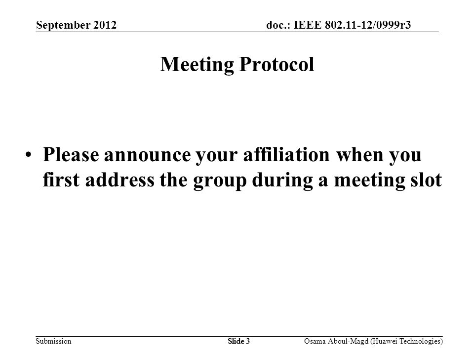 doc.: IEEE 802.11-12/0999r3 Submission September 2012 Osama Aboul-Magd (Huawei Technologies)Slide 3 Meeting Protocol Please announce your affiliation when you first address the group during a meeting slot