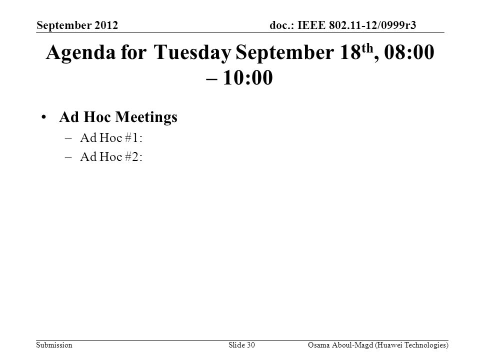 doc.: IEEE 802.11-12/0999r3 Submission Agenda for Tuesday September 18 th, 08:00 – 10:00 Ad Hoc Meetings –Ad Hoc #1: –Ad Hoc #2: September 2012 Osama Aboul-Magd (Huawei Technologies)Slide 30