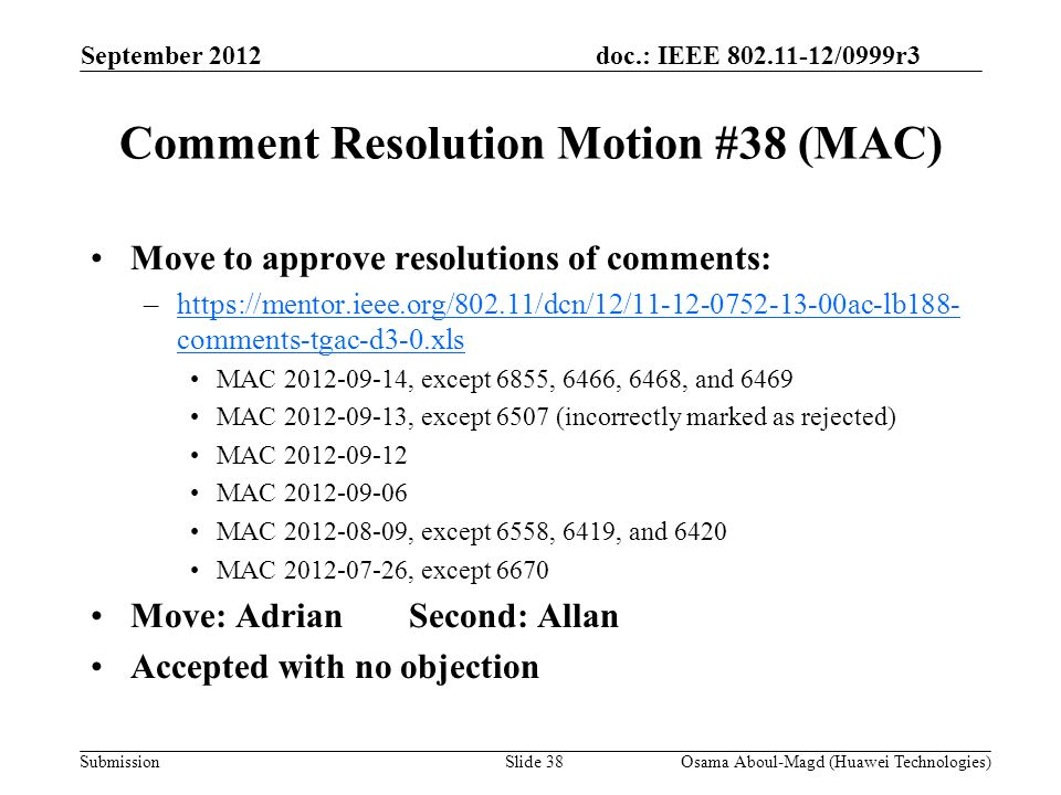 doc.: IEEE 802.11-12/0999r3 Submission Comment Resolution Motion #38 (MAC) Move to approve resolutions of comments: –https://mentor.ieee.org/802.11/dcn/12/11-12-0752-13-00ac-lb188- comments-tgac-d3-0.xlshttps://mentor.ieee.org/802.11/dcn/12/11-12-0752-13-00ac-lb188- comments-tgac-d3-0.xls MAC 2012-09-14, except 6855, 6466, 6468, and 6469 MAC 2012-09-13, except 6507 (incorrectly marked as rejected) MAC 2012-09-12 MAC 2012-09-06 MAC 2012-08-09, except 6558, 6419, and 6420 MAC 2012-07-26, except 6670 Move: AdrianSecond: Allan Accepted with no objection September 2012 Osama Aboul-Magd (Huawei Technologies)Slide 38