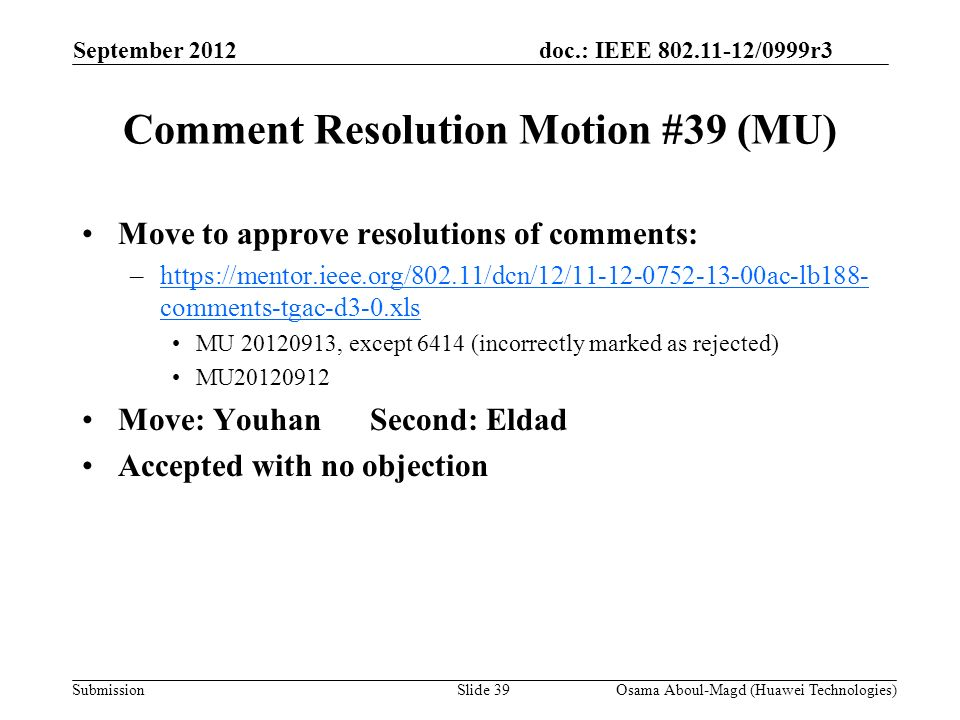 doc.: IEEE 802.11-12/0999r3 Submission Comment Resolution Motion #39 (MU) Move to approve resolutions of comments: –https://mentor.ieee.org/802.11/dcn/12/11-12-0752-13-00ac-lb188- comments-tgac-d3-0.xlshttps://mentor.ieee.org/802.11/dcn/12/11-12-0752-13-00ac-lb188- comments-tgac-d3-0.xls MU 20120913, except 6414 (incorrectly marked as rejected) MU20120912 Move: YouhanSecond: Eldad Accepted with no objection September 2012 Osama Aboul-Magd (Huawei Technologies)Slide 39