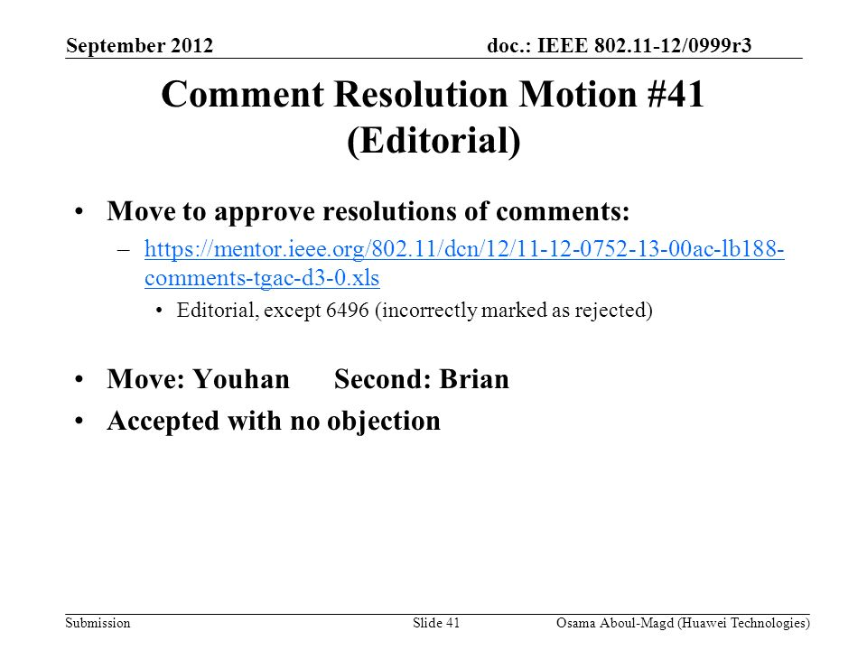 doc.: IEEE 802.11-12/0999r3 Submission Comment Resolution Motion #41 (Editorial) Move to approve resolutions of comments: –https://mentor.ieee.org/802.11/dcn/12/11-12-0752-13-00ac-lb188- comments-tgac-d3-0.xlshttps://mentor.ieee.org/802.11/dcn/12/11-12-0752-13-00ac-lb188- comments-tgac-d3-0.xls Editorial, except 6496 (incorrectly marked as rejected) Move: YouhanSecond: Brian Accepted with no objection September 2012 Osama Aboul-Magd (Huawei Technologies)Slide 41