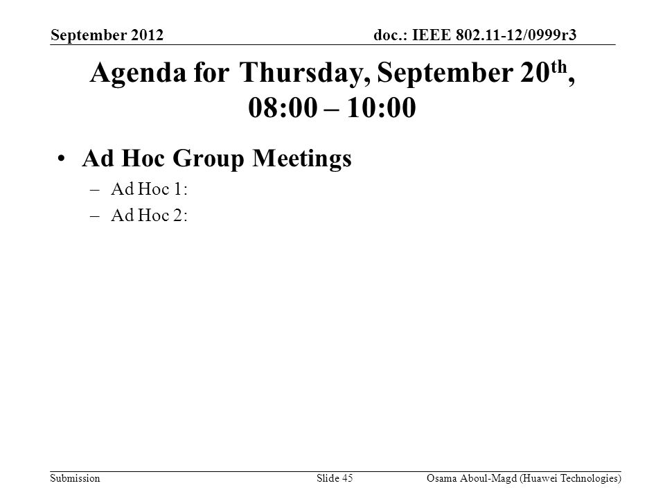 doc.: IEEE 802.11-12/0999r3 Submission Agenda for Thursday, September 20 th, 08:00 – 10:00 Ad Hoc Group Meetings –Ad Hoc 1: –Ad Hoc 2: September 2012 Osama Aboul-Magd (Huawei Technologies)Slide 45