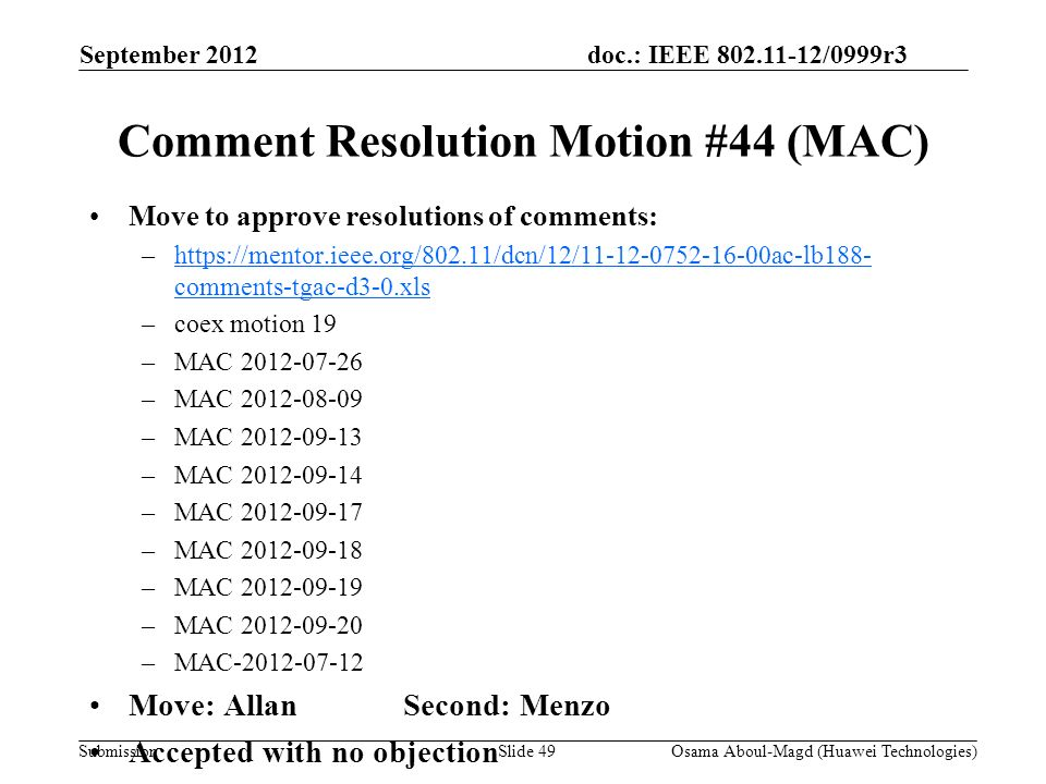doc.: IEEE 802.11-12/0999r3 Submission Comment Resolution Motion #44 (MAC) Move to approve resolutions of comments: –https://mentor.ieee.org/802.11/dcn/12/11-12-0752-16-00ac-lb188- comments-tgac-d3-0.xlshttps://mentor.ieee.org/802.11/dcn/12/11-12-0752-16-00ac-lb188- comments-tgac-d3-0.xls –coex motion 19 –MAC 2012-07-26 –MAC 2012-08-09 –MAC 2012-09-13 –MAC 2012-09-14 –MAC 2012-09-17 –MAC 2012-09-18 –MAC 2012-09-19 –MAC 2012-09-20 –MAC-2012-07-12 Move: AllanSecond: Menzo Accepted with no objection September 2012 Osama Aboul-Magd (Huawei Technologies)Slide 49