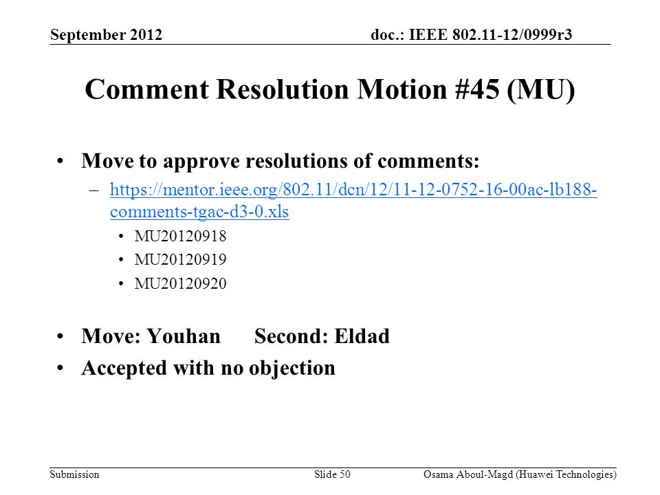 doc.: IEEE 802.11-12/0999r3 Submission Comment Resolution Motion #45 (MU) Move to approve resolutions of comments: –https://mentor.ieee.org/802.11/dcn/12/11-12-0752-16-00ac-lb188- comments-tgac-d3-0.xlshttps://mentor.ieee.org/802.11/dcn/12/11-12-0752-16-00ac-lb188- comments-tgac-d3-0.xls MU20120918 MU20120919 MU20120920 Move: YouhanSecond: Eldad Accepted with no objection September 2012 Osama Aboul-Magd (Huawei Technologies)Slide 50