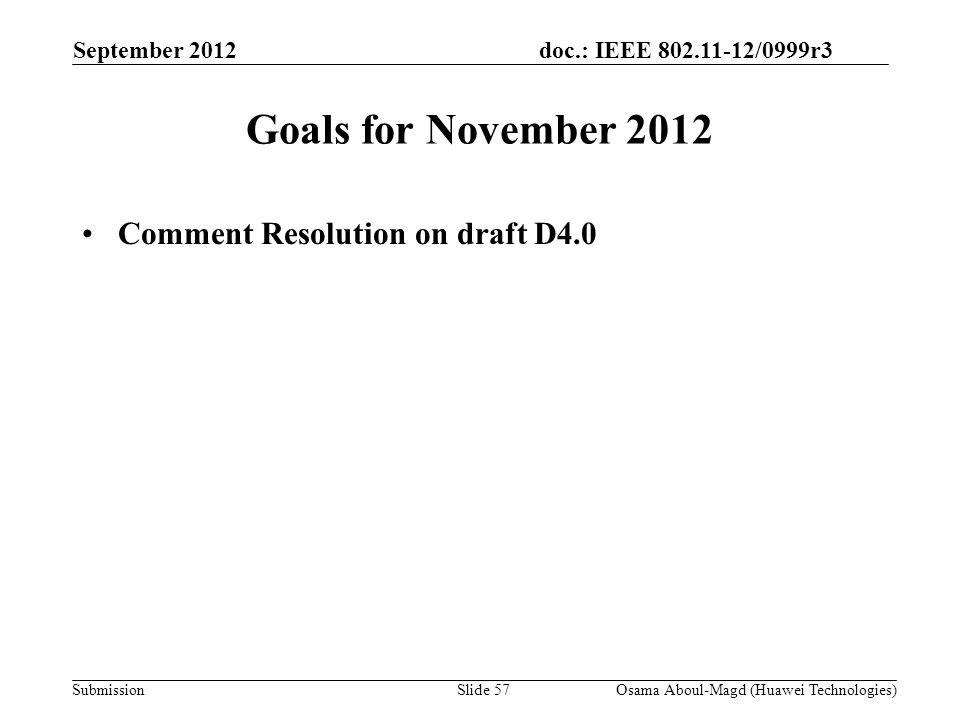doc.: IEEE 802.11-12/0999r3 Submission Goals for November 2012 Comment Resolution on draft D4.0 September 2012 Osama Aboul-Magd (Huawei Technologies)Slide 57