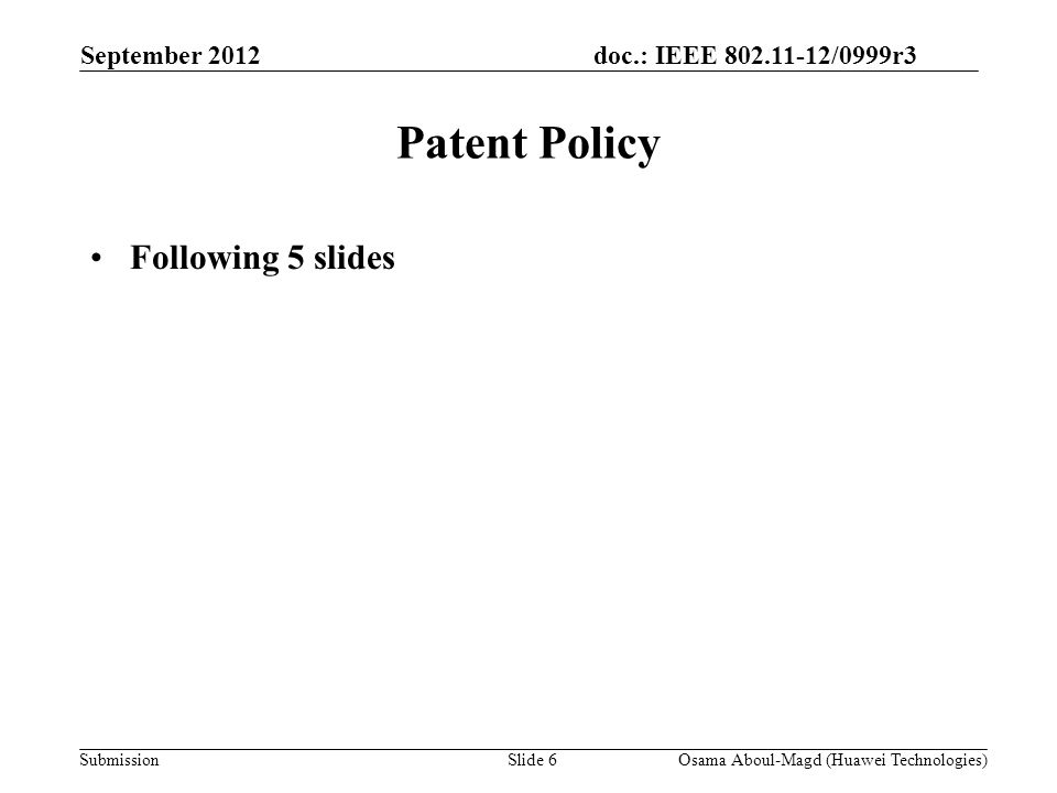 doc.: IEEE 802.11-12/0999r3 Submission September 2012 Osama Aboul-Magd (Huawei Technologies)Slide 6 Patent Policy Following 5 slides