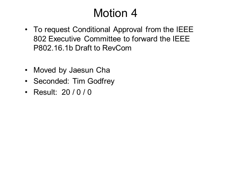 Motion 4 To request Conditional Approval from the IEEE 802 Executive Committee to forward the IEEE P802.16.1b Draft to RevCom Moved by Jaesun Cha Seco