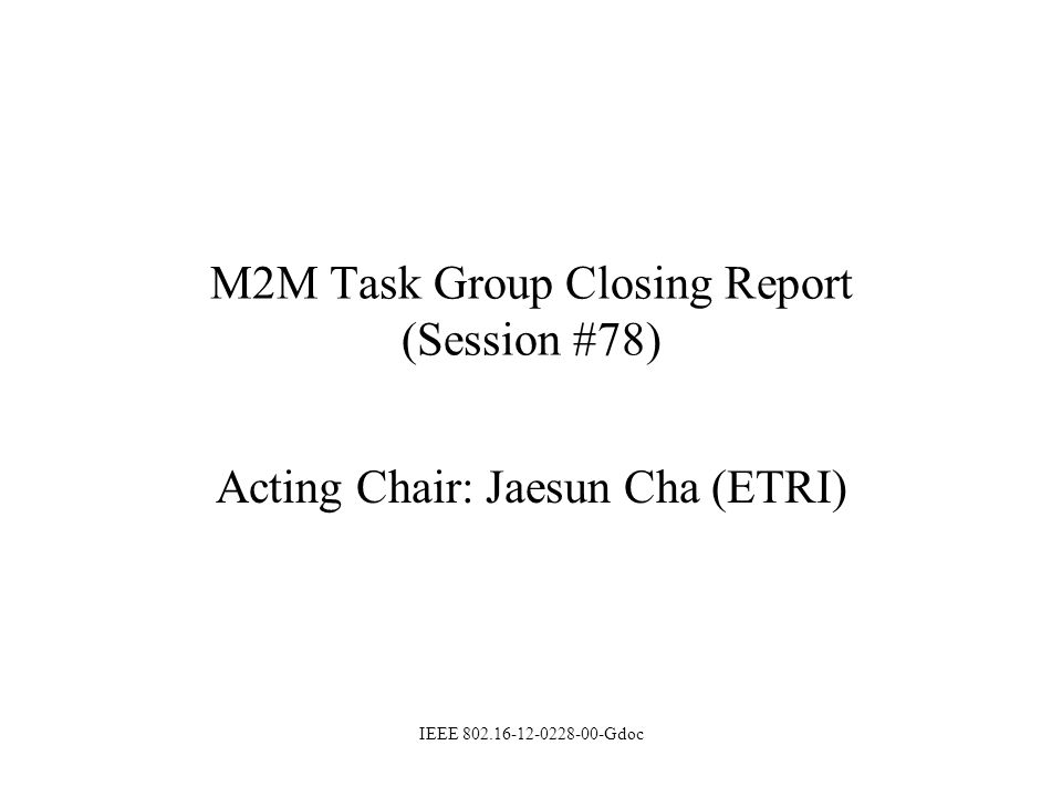 M2M Task Group Closing Report (Session #78) Acting Chair: Jaesun Cha (ETRI) IEEE 802.16-12-0228-00-Gdoc