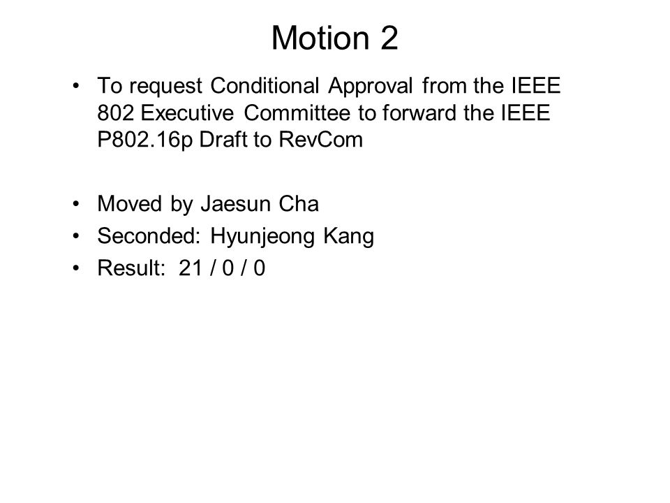 Motion 2 To request Conditional Approval from the IEEE 802 Executive Committee to forward the IEEE P802.16p Draft to RevCom Moved by Jaesun Cha Second