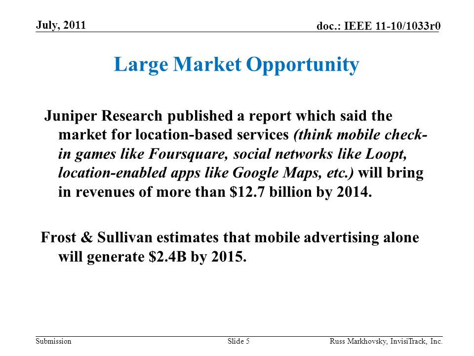 Submission doc.: IEEE 11-10/1033r0 Large Market Opportunity Juniper Research published a report which said the market for location-based services (think mobile check- in games like Foursquare, social networks like Loopt, location-enabled apps like Google Maps, etc.) will bring in revenues of more than $12.7 billion by 2014.