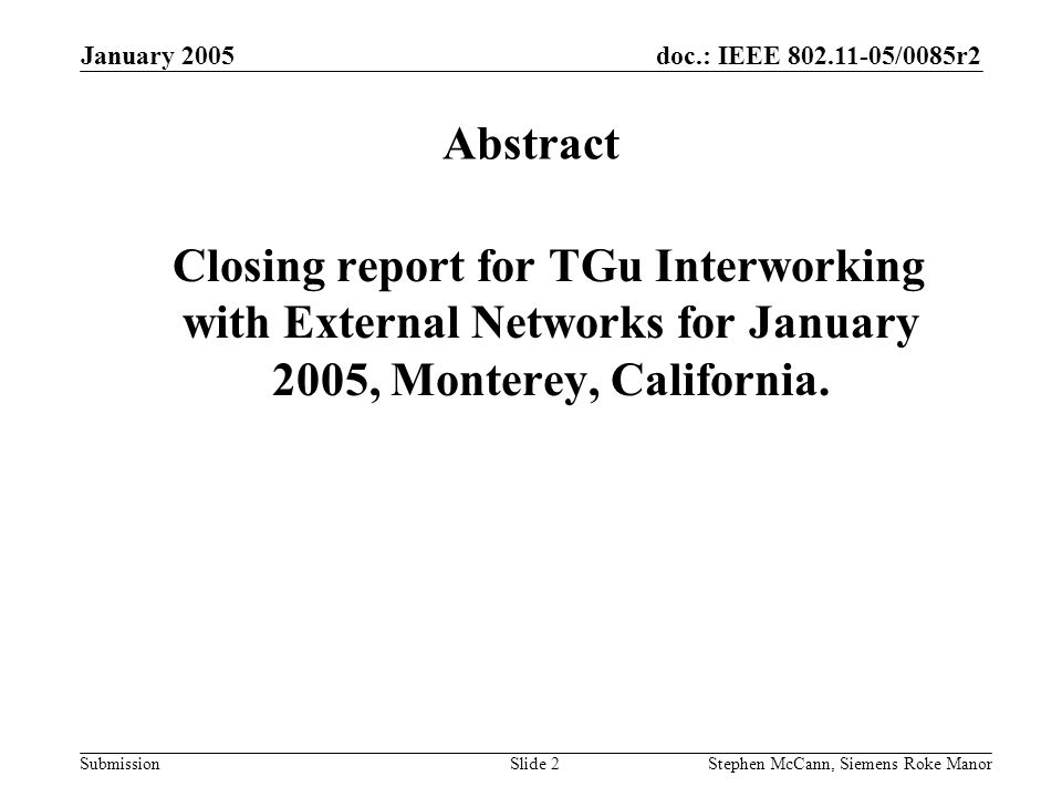 doc.: IEEE 802.11-05/0085r2 Submission January 2005 Stephen McCann, Siemens Roke ManorSlide 2 Abstract Closing report for TGu Interworking with External Networks for January 2005, Monterey, California.