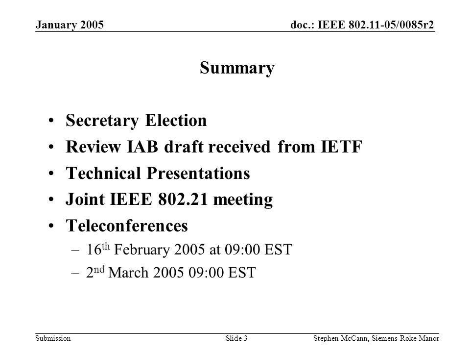 doc.: IEEE 802.11-05/0085r2 Submission January 2005 Stephen McCann, Siemens Roke ManorSlide 3 Summary Secretary Election Review IAB draft received from IETF Technical Presentations Joint IEEE 802.21 meeting Teleconferences –16 th February 2005 at 09:00 EST –2 nd March 2005 09:00 EST