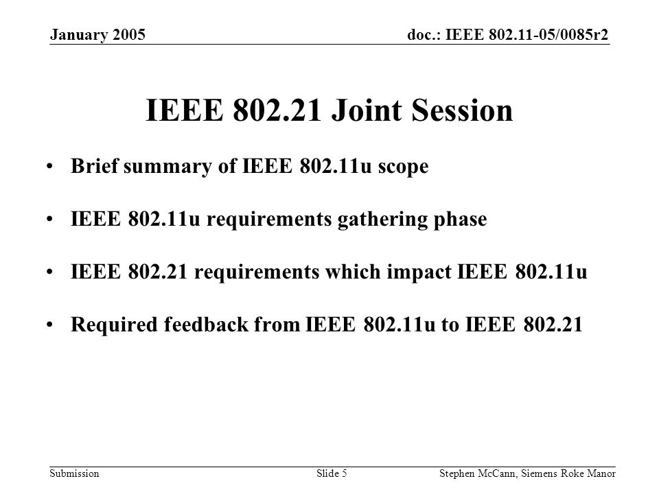 doc.: IEEE 802.11-05/0085r2 Submission January 2005 Stephen McCann, Siemens Roke ManorSlide 5 IEEE 802.21 Joint Session Brief summary of IEEE 802.11u scope IEEE 802.11u requirements gathering phase IEEE 802.21 requirements which impact IEEE 802.11u Required feedback from IEEE 802.11u to IEEE 802.21