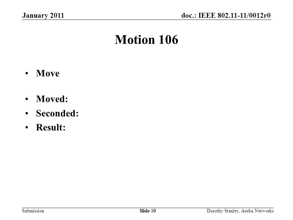 doc.: IEEE 802.11-11/0012r0 Submission January 2011 Dorothy Stanley, Aruba NetworksSlide 10 Motion 106 Move Moved: Seconded: Result: