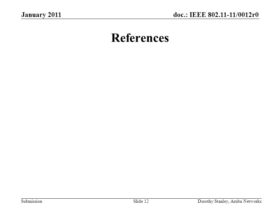 doc.: IEEE 802.11-11/0012r0 Submission January 2011 Dorothy Stanley, Aruba NetworksSlide 12 References