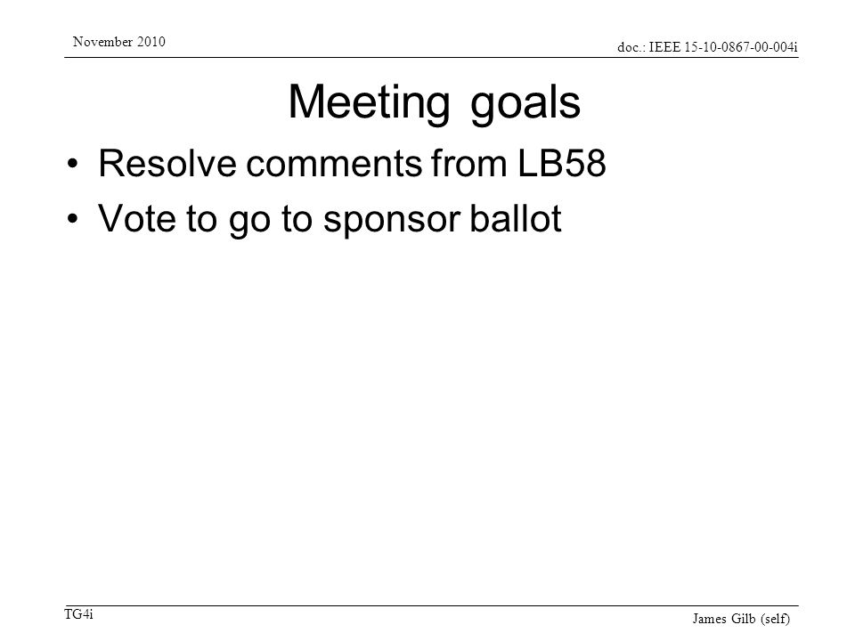 doc.: IEEE 15-10-0867-00-004i TG4i November 2010 James Gilb (self) Ballot LB58 results Vote results (pool of 216 voters) –169 responses (78.24% response ratio) –159 yes, 3 no (98.15% approval ratio) –7 abstain (4.14% abstain ratio) –Ballot passes 271 comments from 22 commenters –124 Technical and General –147 Editorial