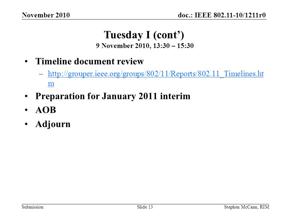 doc.: IEEE 802.11-10/1211r0 Submission November 2010 Stephen McCann, RIMSlide 13 Timeline document review –http://grouper.ieee.org/groups/802/11/Repor