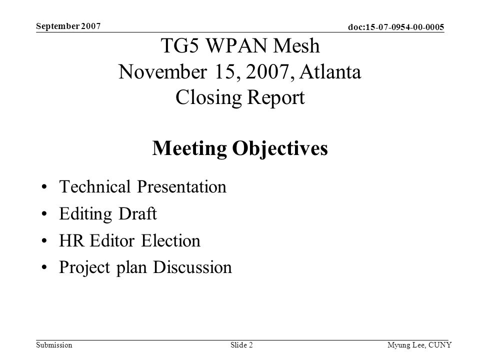 doc: Submission September 2007 Myung Lee, CUNYSlide 2 TG5 WPAN Mesh November 15, 2007, Atlanta Closing Report Meeting Objectives Technical Presentation Editing Draft HR Editor Election Project plan Discussion