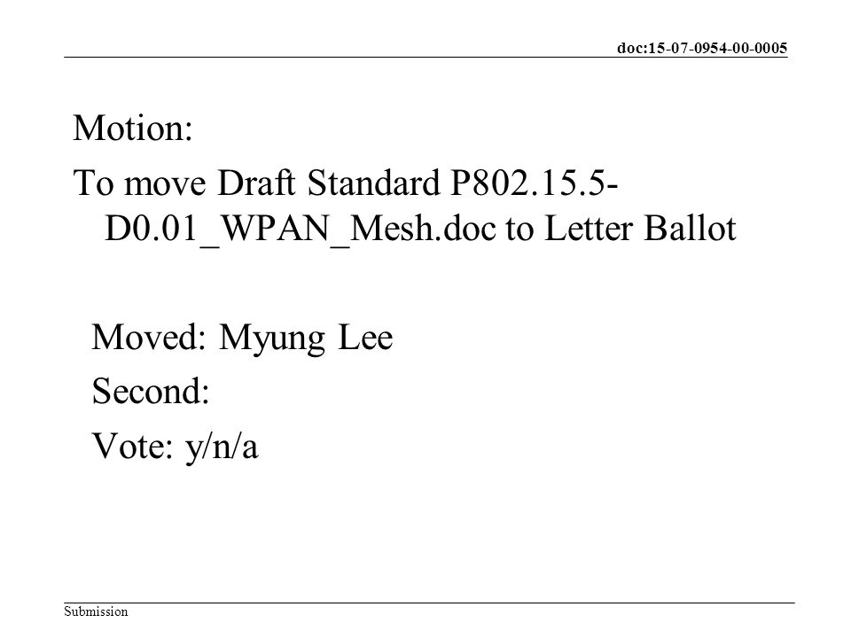 doc: Submission Motion: To move Draft Standard P D0.01_WPAN_Mesh.doc to Letter Ballot Moved: Myung Lee Second: Vote: y/n/a
