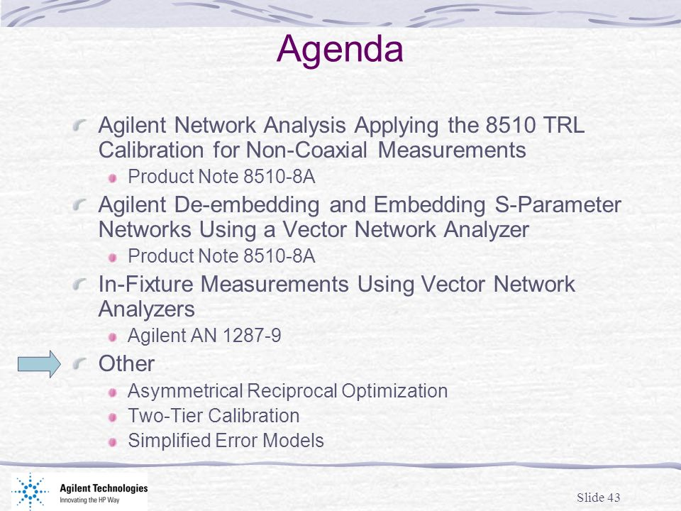 Slide 43 Agenda Agilent Network Analysis Applying the 8510 TRL Calibration for Non-Coaxial Measurements Product Note 8510-8A Agilent De-embedding and