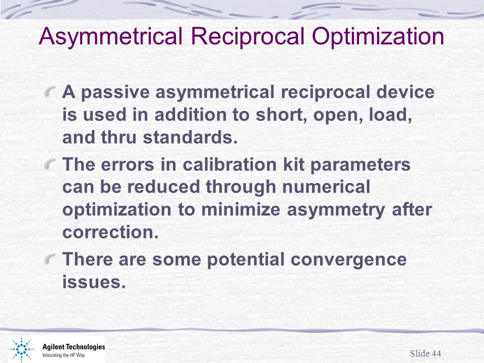 Slide 44 Asymmetrical Reciprocal Optimization A passive asymmetrical reciprocal device is used in addition to short, open, load, and thru standards. T