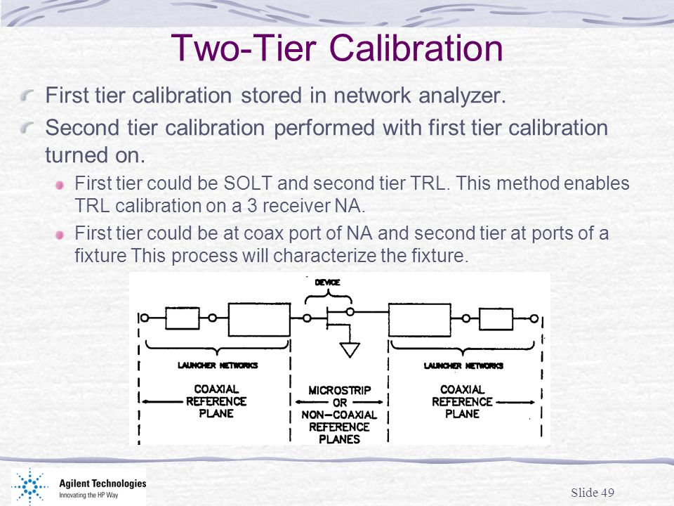 Slide 49 Two-Tier Calibration First tier calibration stored in network analyzer. Second tier calibration performed with first tier calibration turned