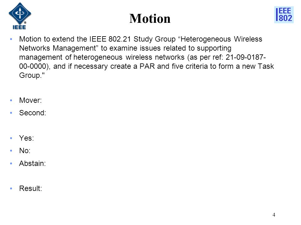 Motion Motion to extend the IEEE 802.21 Study Group Heterogeneous Wireless Networks Management to examine issues related to supporting management of heterogeneous wireless networks (as per ref: 21-09-0187- 00-0000), and if necessary create a PAR and five criteria to form a new Task Group. Mover: Second: Yes: No: Abstain: Result: 4